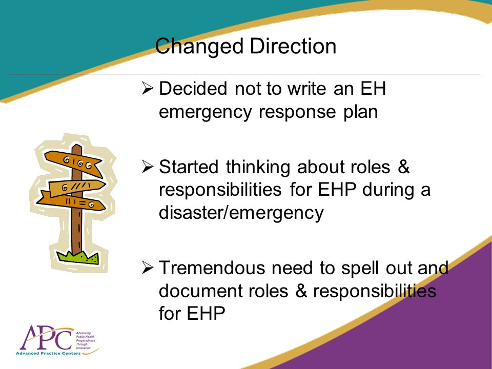 Changed Direction Decided not to write an EH emergency response plan Started thinking about roles & responsibilities for EHP during a disaster/emergency Tremendous need to spell out and document roles & responsibilities for EHP