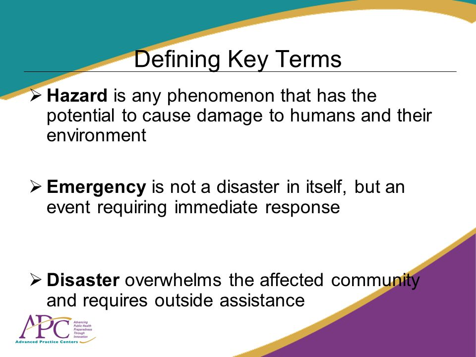 Defining Key Terms Hazard is any phenomenon that has the potential to cause damage to humans and their environment Emergency is not a disaster in itself, but an event requiring immediate response Disaster overwhelms the affected community and requires outside assistance