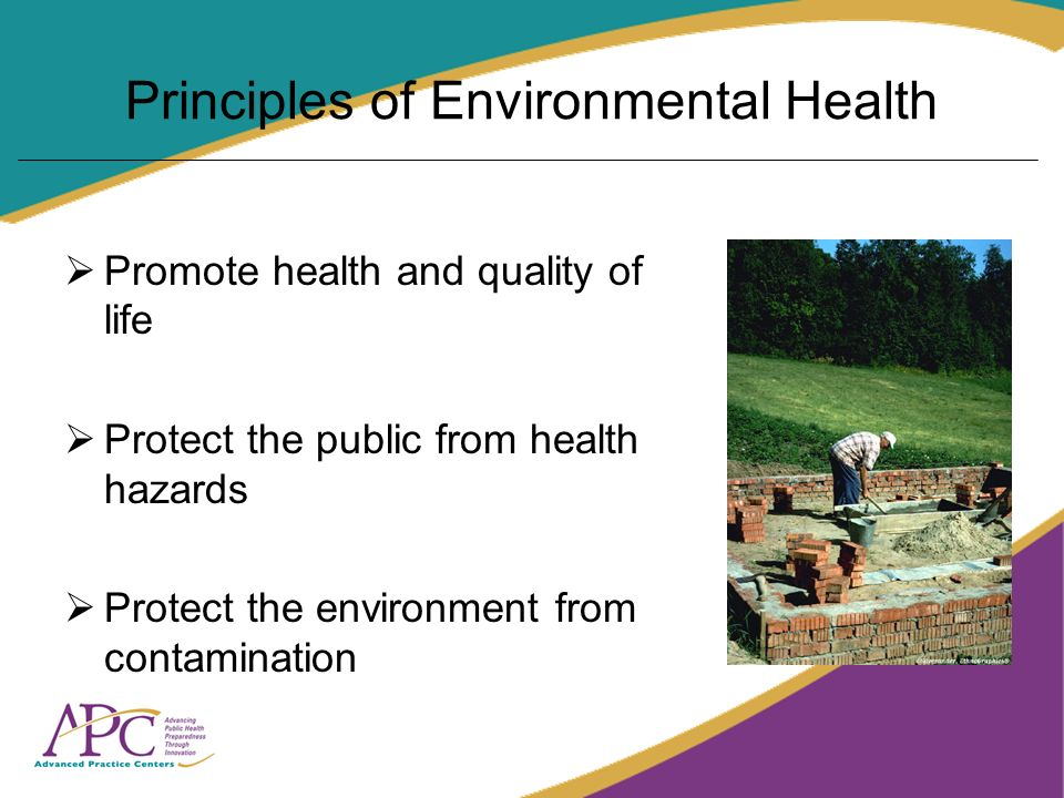 Principles of Environmental Health Promote health and quality of life Protect the public from health hazards Protect the environment from contamination