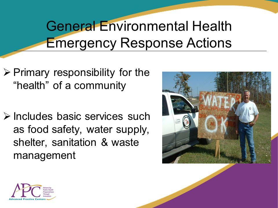 General Environmental Health Emergency Response Actions Primary responsibility for the health of a community Includes basic services such as food safety, water supply, shelter, sanitation & waste management
