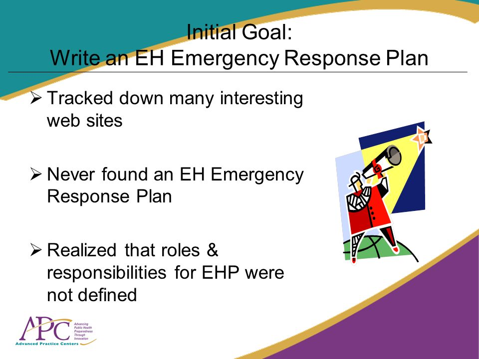 Initial Goal: Write an EH Emergency Response Plan Tracked down many interesting web sites Never found an EH Emergency Response Plan Realized that roles & responsibilities for EHP were not defined
