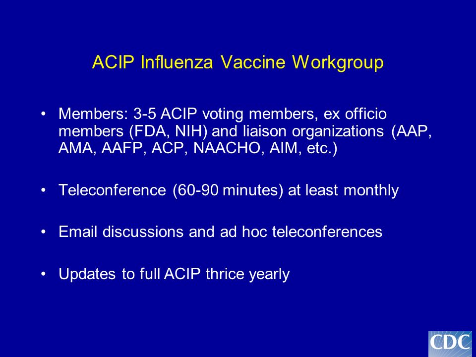 ACIP Influenza Vaccine Workgroup Members: 3-5 ACIP voting members, ex officio members (FDA, NIH) and liaison organizations (AAP, AMA, AAFP, ACP, NAACHO, AIM, etc.) Teleconference (60-90 minutes) at least monthly Email discussions and ad hoc teleconferences Updates to full ACIP thrice yearly