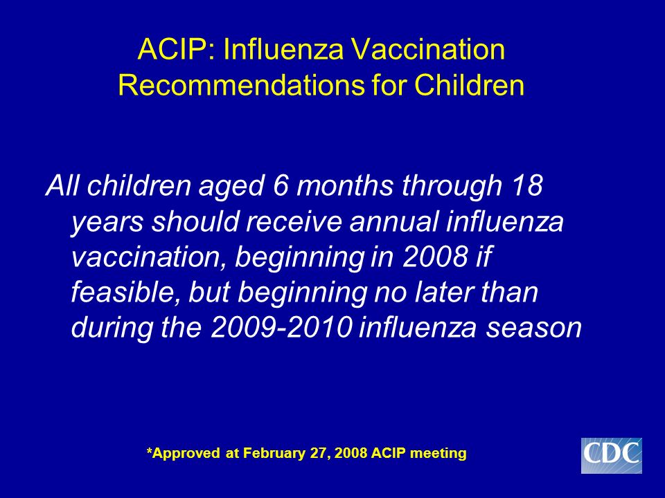 ACIP: Influenza Vaccination Recommendations for Children All children aged 6 months through 18 years should receive annual influenza vaccination, beginning in 2008 if feasible, but beginning no later than during the 2009-2010 influenza season *Approved at February 27, 2008 ACIP meeting