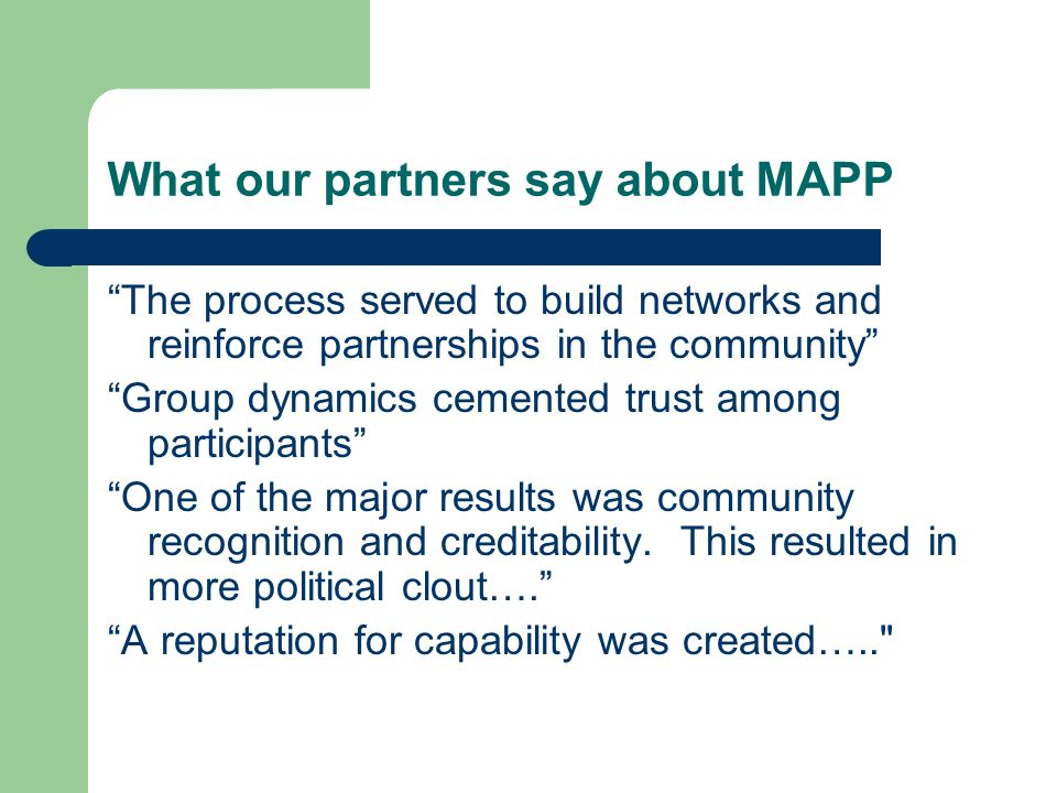 What our partners say about MAPP The process served to build networks and reinforce partnerships in the community Group dynamics cemented trust among participants One of the major results was community recognition and creditability.