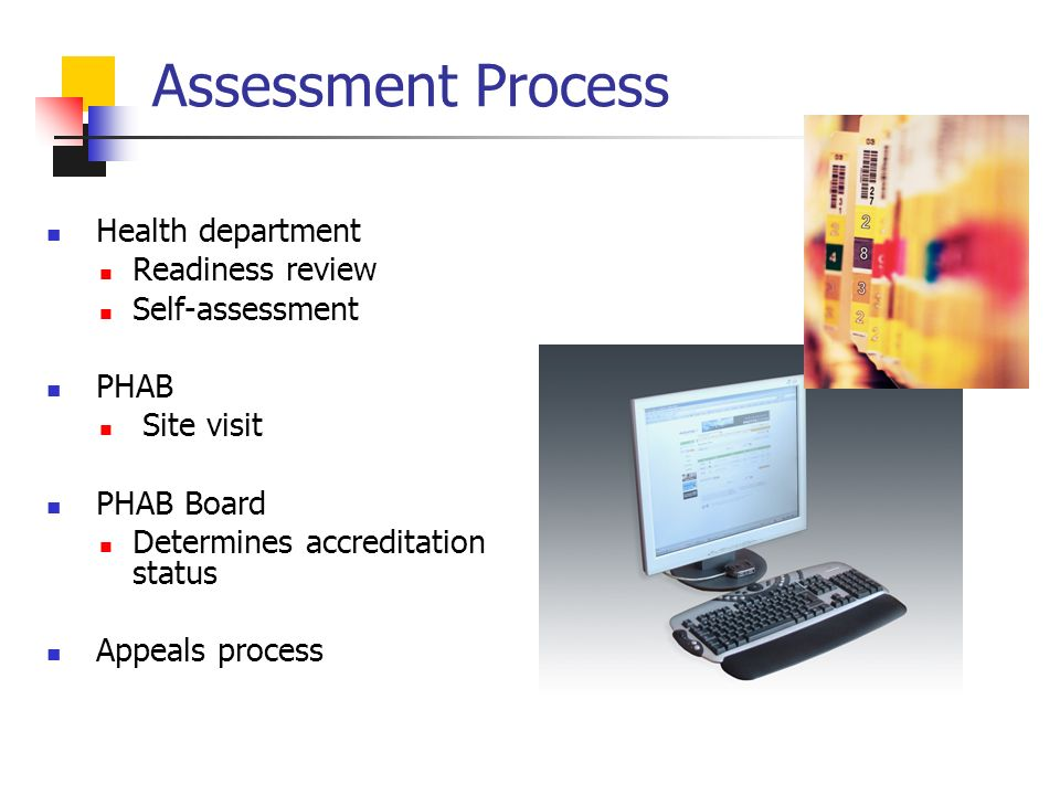 Assessment Process Health department Readiness review Self-assessment PHAB Site visit PHAB Board Determines accreditation status Appeals process