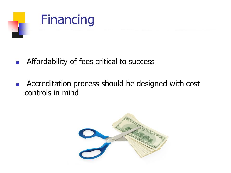 Financing Affordability of fees critical to success Accreditation process should be designed with cost controls in mind