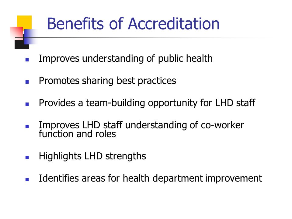 Benefits of Accreditation Improves understanding of public health Promotes sharing best practices Provides a team-building opportunity for LHD staff Improves LHD staff understanding of co-worker function and roles Highlights LHD strengths Identifies areas for health department improvement