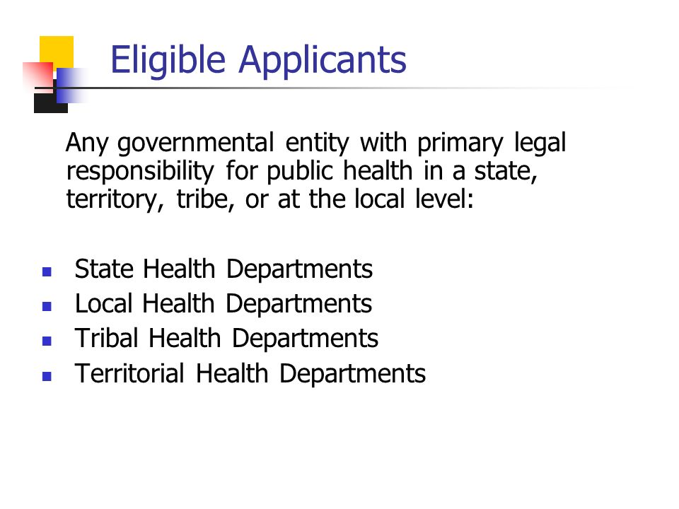 Eligible Applicants Any governmental entity with primary legal responsibility for public health in a state, territory, tribe, or at the local level: State Health Departments Local Health Departments Tribal Health Departments Territorial Health Departments