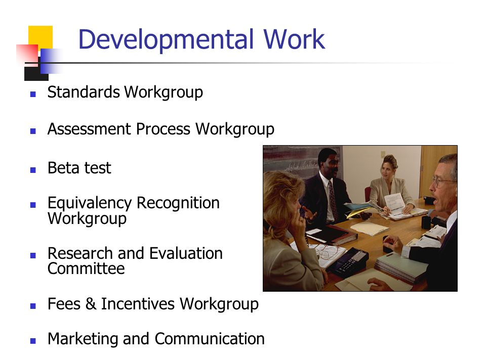 Developmental Work Standards Workgroup Assessment Process Workgroup Beta test Equivalency Recognition Workgroup Research and Evaluation Committee Fees & Incentives Workgroup Marketing and Communication