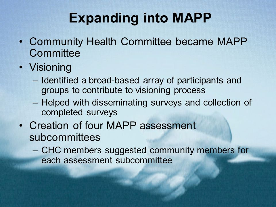 Expanding into MAPP Community Health Committee became MAPP Committee Visioning –Identified a broad-based array of participants and groups to contribute to visioning process –Helped with disseminating surveys and collection of completed surveys Creation of four MAPP assessment subcommittees –CHC members suggested community members for each assessment subcommittee