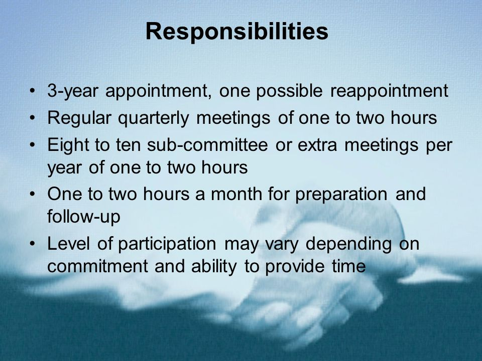 Responsibilities 3-year appointment, one possible reappointment Regular quarterly meetings of one to two hours Eight to ten sub-committee or extra meetings per year of one to two hours One to two hours a month for preparation and follow-up Level of participation may vary depending on commitment and ability to provide time