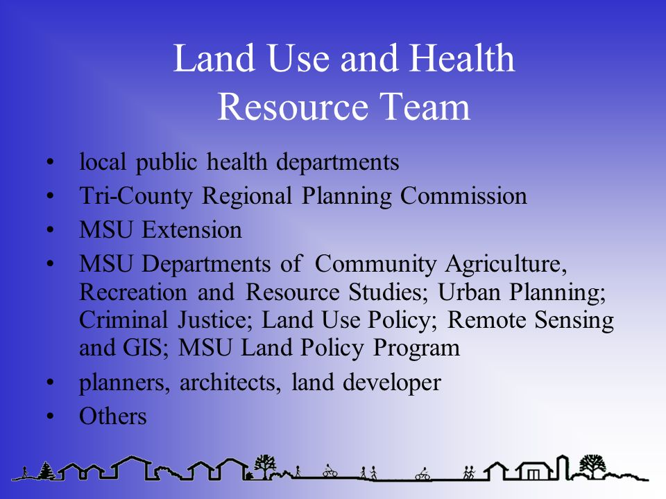 Land Use and Health Resource Team local public health departments Tri-County Regional Planning Commission MSU Extension MSU Departments of Community Agriculture, Recreation and Resource Studies; Urban Planning; Criminal Justice; Land Use Policy; Remote Sensing and GIS; MSU Land Policy Program planners, architects, land developer Others