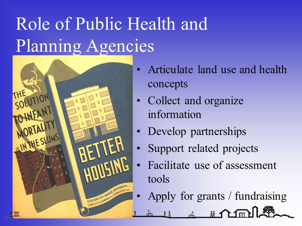Role of Public Health and Planning Agencies Articulate land use and health concepts Collect and organize information Develop partnerships Support related projects Facilitate use of assessment tools Apply for grants / fundraising