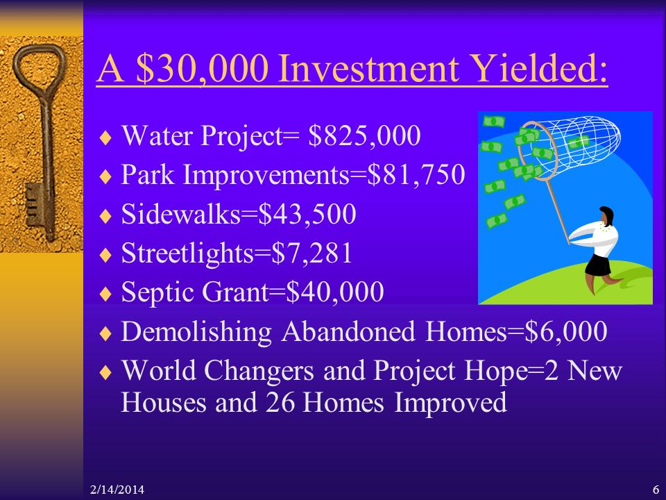 2/14/20146 A $30,000 Investment Yielded: Water Project= $825,000 Park Improvements=$81,750 Sidewalks=$43,500 Streetlights=$7,281 Septic Grant=$40,000 Demolishing Abandoned Homes=$6,000 World Changers and Project Hope=2 New Houses and 26 Homes Improved