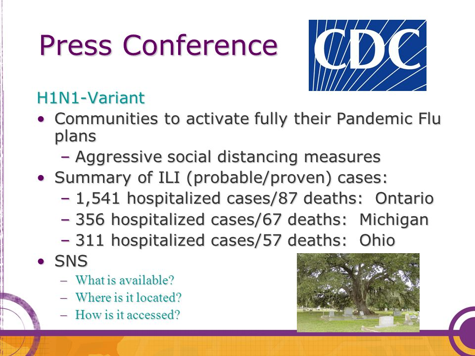 Press Conference Press Conference H1N1-Variant Communities to activate fully their Pandemic Flu plansCommunities to activate fully their Pandemic Flu plans –Aggressive social distancing measures Summary of ILI (probable/proven) cases:Summary of ILI (probable/proven) cases: –1,541 hospitalized cases/87 deaths: Ontario –356 hospitalized cases/67 deaths: Michigan –311 hospitalized cases/57 deaths: Ohio SNSSNS –What is available.
