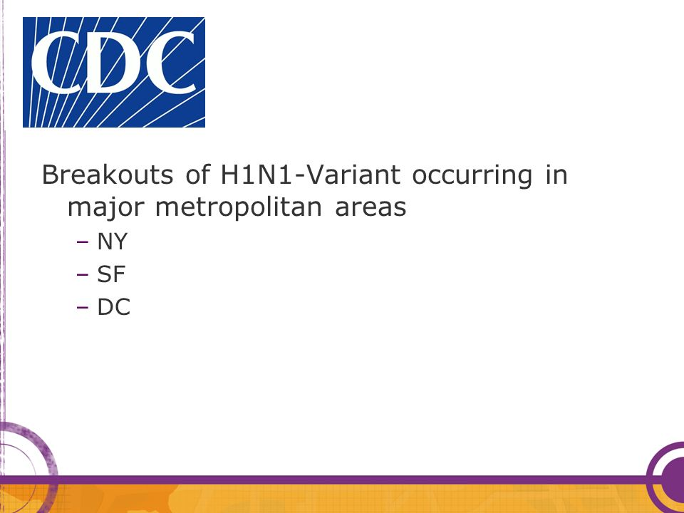 CDC Breakouts of H1N1-Variant occurring in major metropolitan areas –NY –SF –DC