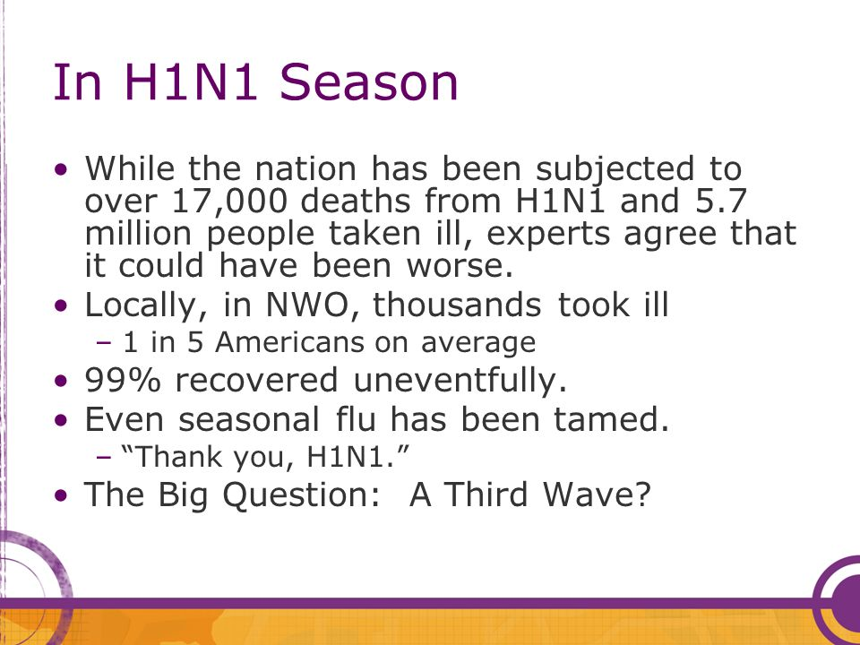 In H1N1 Season While the nation has been subjected to over 17,000 deaths from H1N1 and 5.7 million people taken ill, experts agree that it could have been worse.