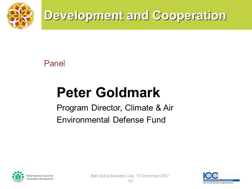 Development and Cooperation Panel Peter Goldmark Program Director, Climate & Air Environmental Defense Fund Bali Global Business Day, 10 December 2007 103