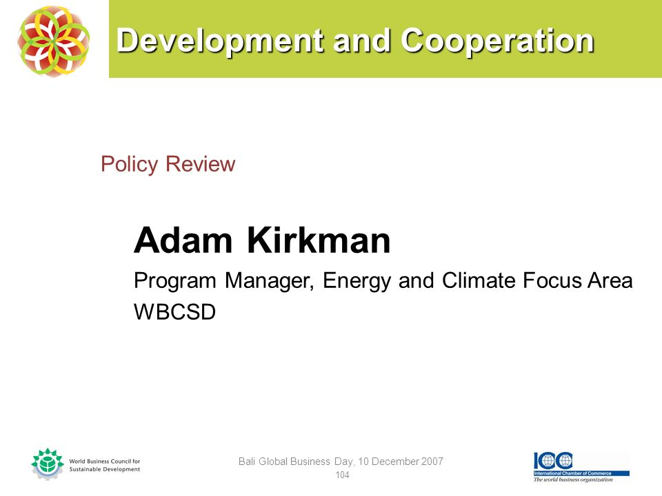 Development and Cooperation Policy Review Adam Kirkman Program Manager, Energy and Climate Focus Area WBCSD Bali Global Business Day, 10 December 2007 104