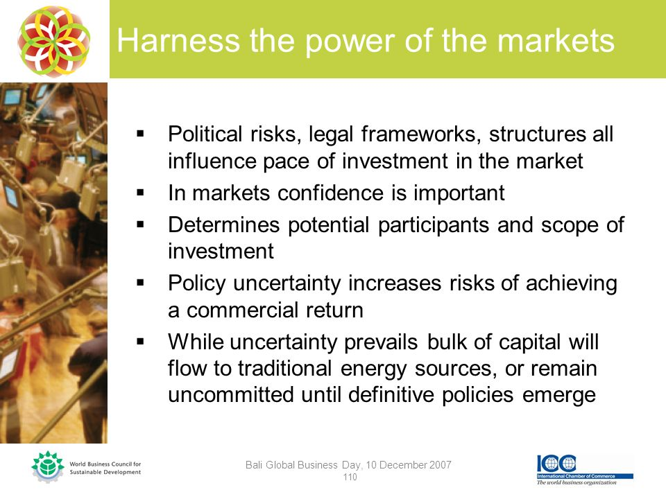 Harness the power of the markets Bali Global Business Day, 10 December 2007 110 Political risks, legal frameworks, structures all influence pace of investment in the market In markets confidence is important Determines potential participants and scope of investment Policy uncertainty increases risks of achieving a commercial return While uncertainty prevails bulk of capital will flow to traditional energy sources, or remain uncommitted until definitive policies emerge