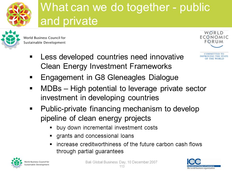 What can we do together - public and private Bali Global Business Day, 10 December 2007 113 Less developed countries need innovative Clean Energy Investment Frameworks Engagement in G8 Gleneagles Dialogue MDBs – High potential to leverage private sector investment in developing countries Public-private financing mechanism to develop pipeline of clean energy projects buy down incremental investment costs grants and concessional loans increase creditworthiness of the future carbon cash flows through partial guarantees