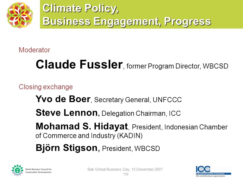 Climate Policy, Business Engagement, Progress Moderator Claude Fussler, former Program Director, WBCSD Closing exchange Yvo de Boer, Secretary General, UNFCCC Steve Lennon, Delegation Chairman, ICC Mohamad S.