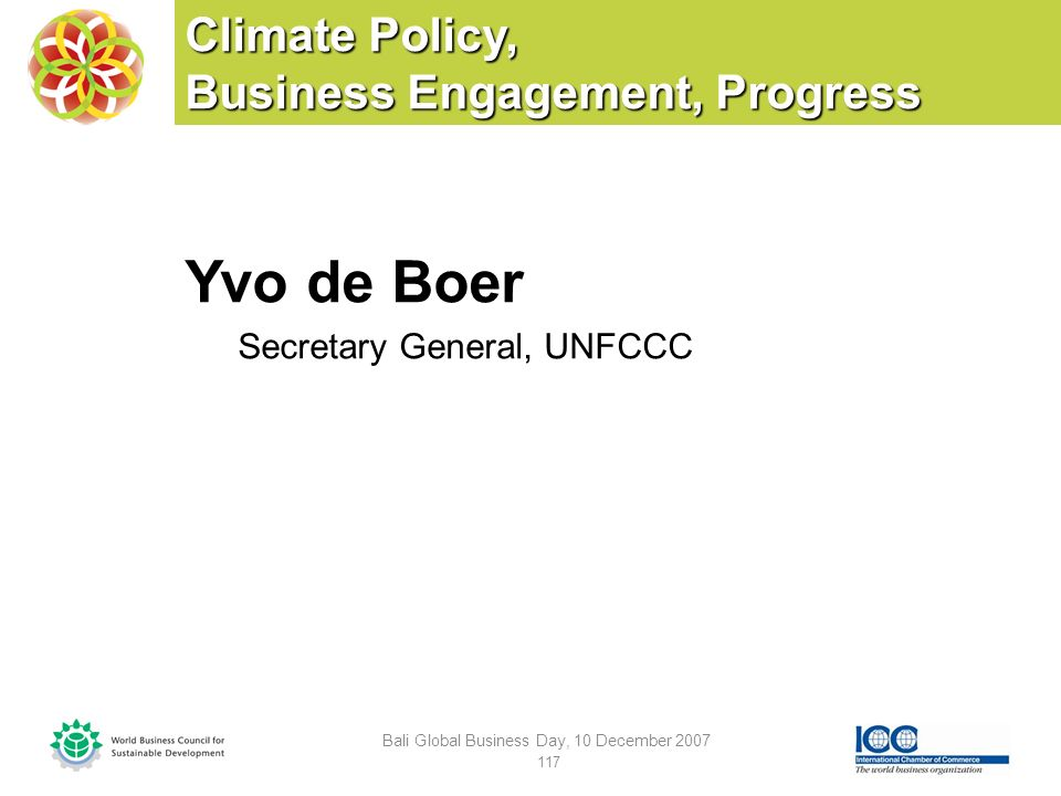 Climate Policy, Business Engagement, Progress Yvo de Boer Secretary General, UNFCCC Bali Global Business Day, 10 December 2007 117