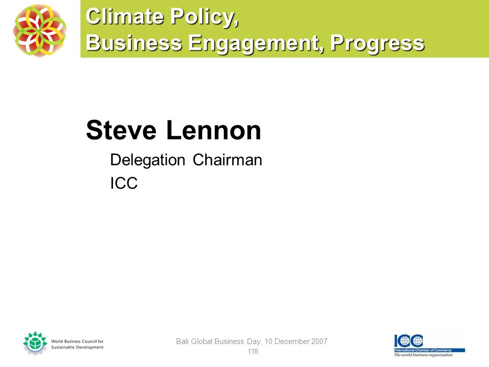 Climate Policy, Business Engagement, Progress Steve Lennon Delegation Chairman ICC Bali Global Business Day, 10 December 2007 118