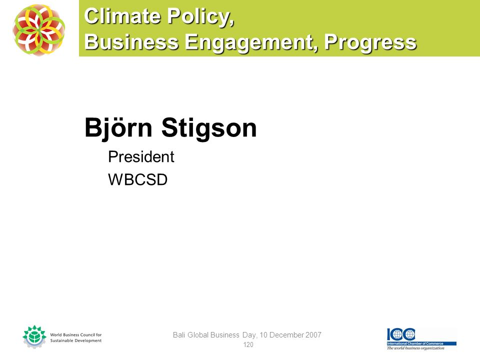 Climate Policy, Business Engagement, Progress Björn Stigson President WBCSD Bali Global Business Day, 10 December 2007 120