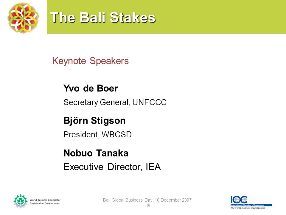 The Bali Stakes Keynote Speakers Yvo de Boer Secretary General, UNFCCC Björn Stigson President, WBCSD Nobuo Tanaka Executive Director, IEA Bali Global Business Day, 10 December 2007 19