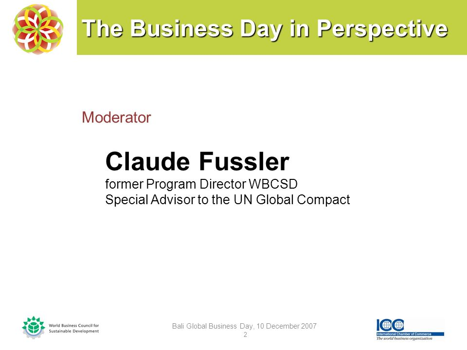 The Business Day in Perspective Bali Global Business Day, 10 December 2007 2 Moderator Claude Fussler former Program Director WBCSD Special Advisor to the UN Global Compact