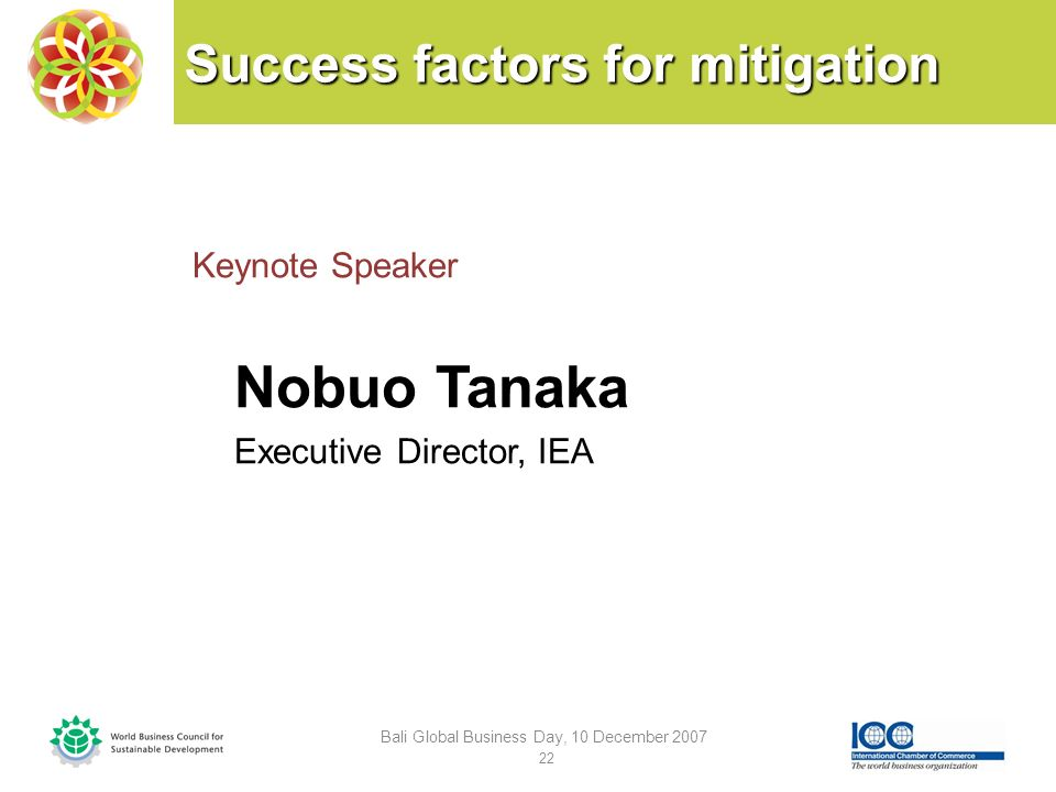 Success factors for mitigation Keynote Speaker Nobuo Tanaka Executive Director, IEA Bali Global Business Day, 10 December 2007 22
