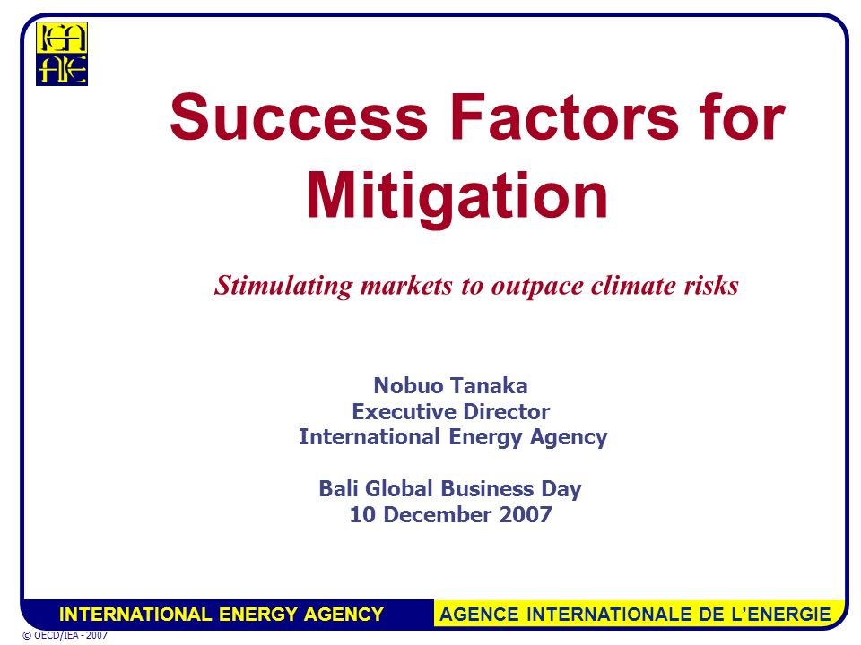 INTERNATIONAL ENERGY AGENCY AGENCE INTERNATIONALE DE LENERGIE © OECD/IEA - 2007 Nobuo Tanaka Executive Director International Energy Agency Bali Global Business Day 10 December 2007 Success Factors for Mitigation Stimulating markets to outpace climate risks © OECD/IEA - 2007