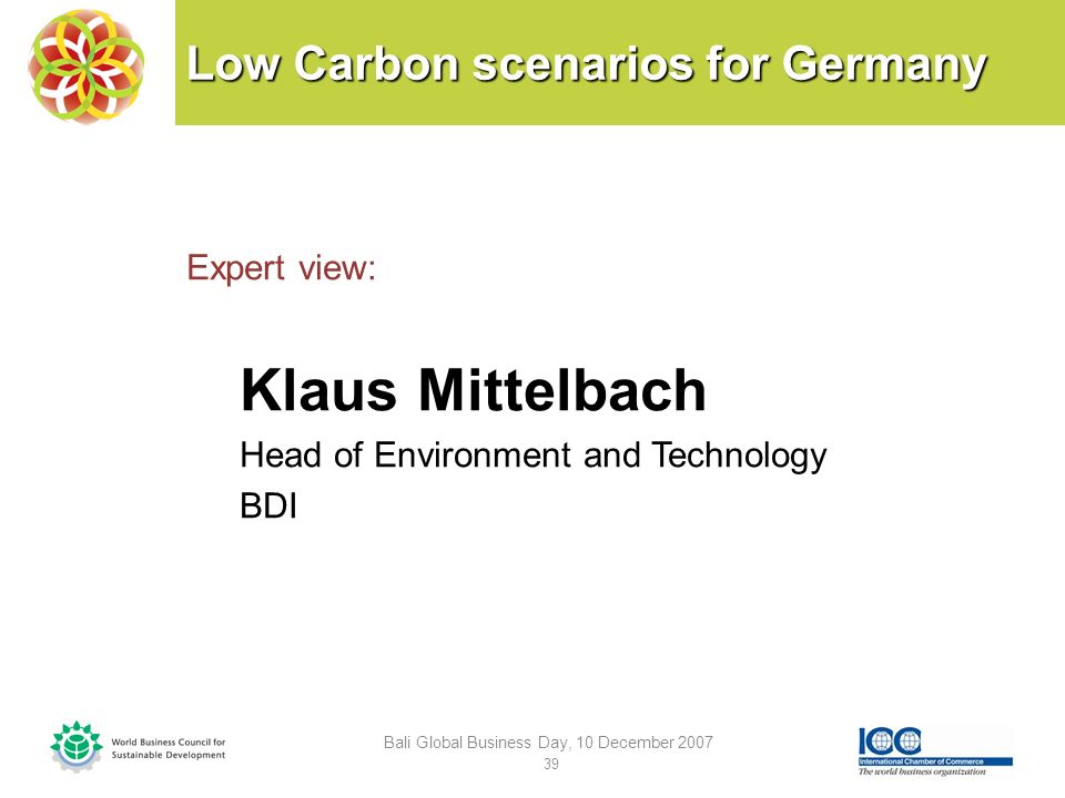 Low Carbon scenarios for Germany Expert view: Klaus Mittelbach Head of Environment and Technology BDI Bali Global Business Day, 10 December 2007 39