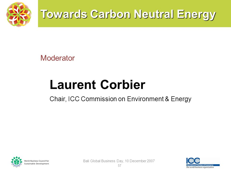 Towards Carbon Neutral Energy Moderator Laurent Corbier Chair, ICC Commission on Environment & Energy Bali Global Business Day, 10 December 2007 57