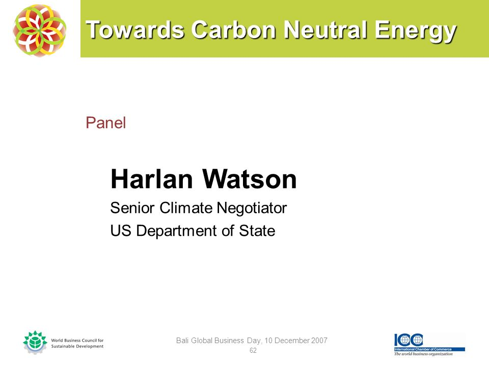 Towards Carbon Neutral Energy Panel Harlan Watson Senior Climate Negotiator US Department of State Bali Global Business Day, 10 December 2007 62