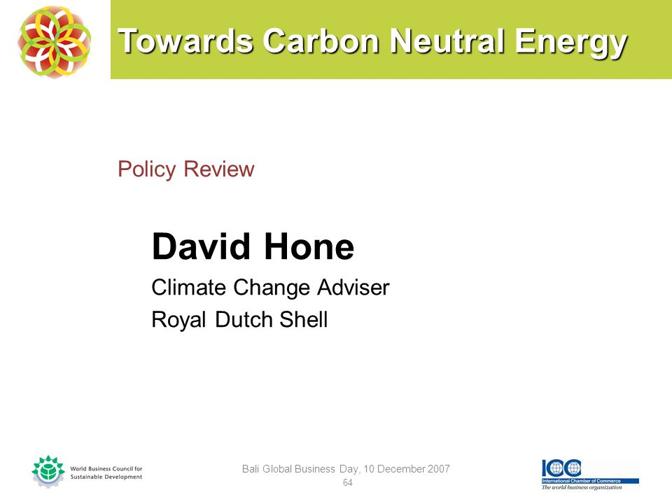 Towards Carbon Neutral Energy Policy Review David Hone Climate Change Adviser Royal Dutch Shell Bali Global Business Day, 10 December 2007 64