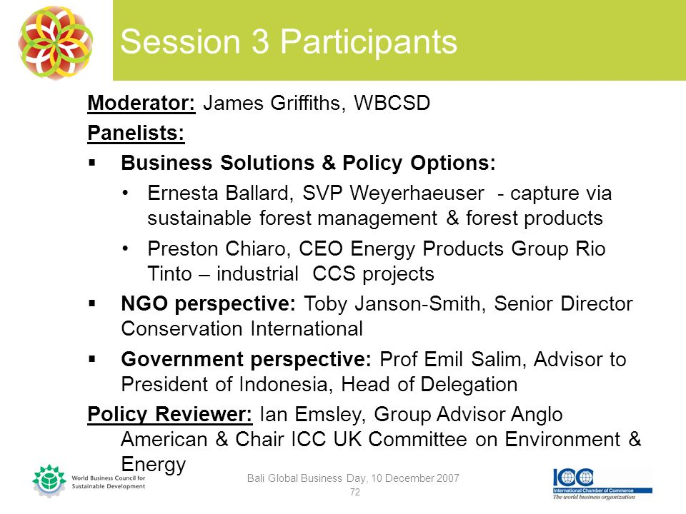 Session 3 Participants Moderator: James Griffiths, WBCSD Panelists: Business Solutions & Policy Options: Ernesta Ballard, SVP Weyerhaeuser - capture via sustainable forest management & forest products Preston Chiaro, CEO Energy Products Group Rio Tinto – industrial CCS projects NGO perspective: Toby Janson-Smith, Senior Director Conservation International Government perspective: Prof Emil Salim, Advisor to President of Indonesia, Head of Delegation Policy Reviewer: Ian Emsley, Group Advisor Anglo American & Chair ICC UK Committee on Environment & Energy Bali Global Business Day, 10 December 2007 72