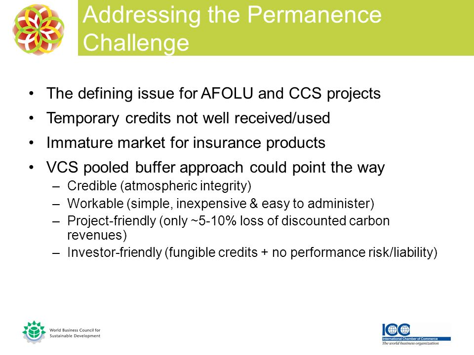 The defining issue for AFOLU and CCS projects Temporary credits not well received/used Immature market for insurance products VCS pooled buffer approach could point the way –Credible (atmospheric integrity) –Workable (simple, inexpensive & easy to administer) –Project-friendly (only ~5-10% loss of discounted carbon revenues) –Investor-friendly (fungible credits + no performance risk/liability) Addressing the Permanence Challenge