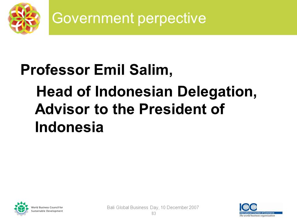 Government perpective Professor Emil Salim, Head of Indonesian Delegation, Advisor to the President of Indonesia Bali Global Business Day, 10 December 2007 83