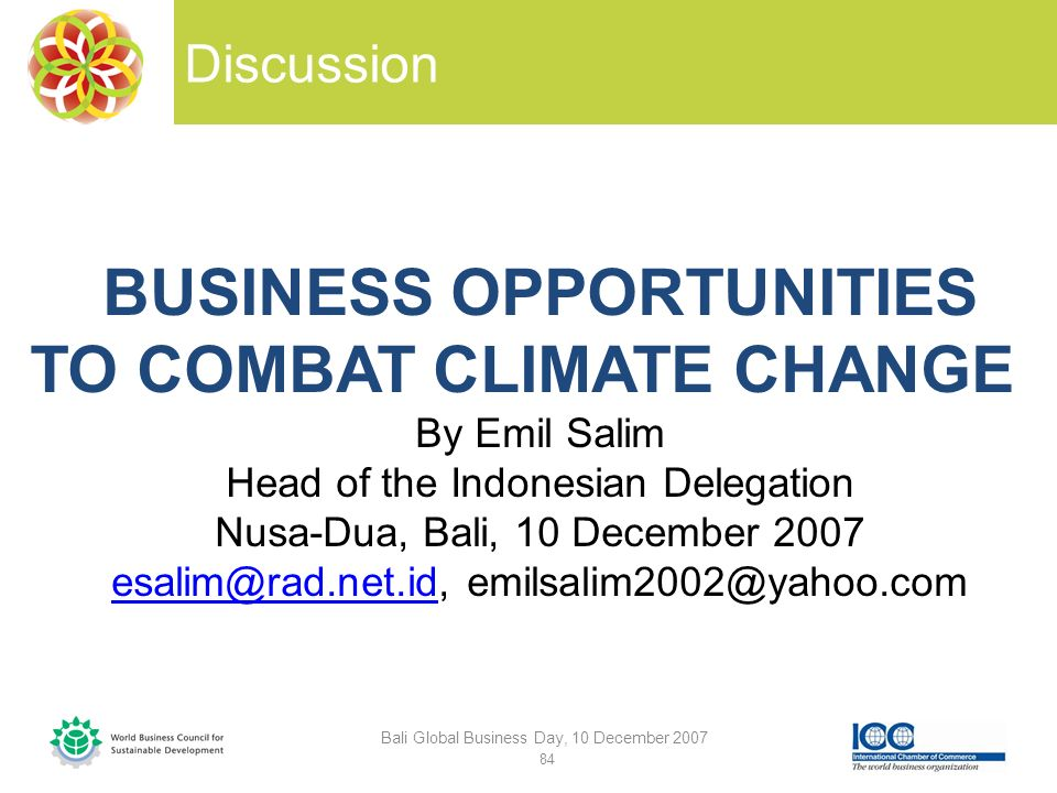 Discussion Bali Global Business Day, 10 December 2007 84 BUSINESS OPPORTUNITIES TO COMBAT CLIMATE CHANGE By Emil Salim Head of the Indonesian Delegation Nusa-Dua, Bali, 10 December 2007 esalim@rad.net.idesalim@rad.net.id, emilsalim2002@yahoo.com