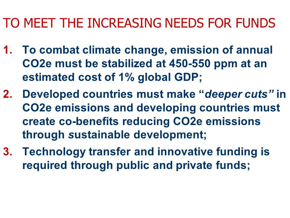 TO MEET THE INCREASING NEEDS FOR FUNDS 1.To combat climate change, emission of annual CO2e must be stabilized at 450-550 ppm at an estimated cost of 1% global GDP; 2.Developed countries must make deeper cuts in CO2e emissions and developing countries must create co-benefits reducing CO2e emissions through sustainable development; 3.Technology transfer and innovative funding is required through public and private funds;
