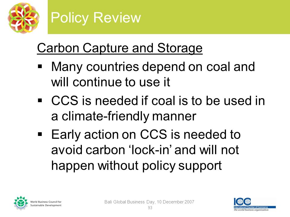 Policy Review Carbon Capture and Storage Many countries depend on coal and will continue to use it CCS is needed if coal is to be used in a climate-friendly manner Early action on CCS is needed to avoid carbon lock-in and will not happen without policy support Bali Global Business Day, 10 December 2007 93