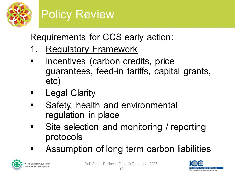 Policy Review Requirements for CCS early action: 1.Regulatory Framework Incentives (carbon credits, price guarantees, feed-in tariffs, capital grants, etc) Legal Clarity Safety, health and environmental regulation in place Site selection and monitoring / reporting protocols Assumption of long term carbon liabilities Bali Global Business Day, 10 December 2007 94