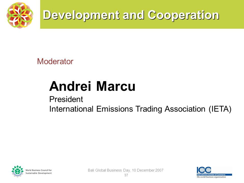 Development and Cooperation Moderator Andrei Marcu President International Emissions Trading Association (IETA) Bali Global Business Day, 10 December 2007 97