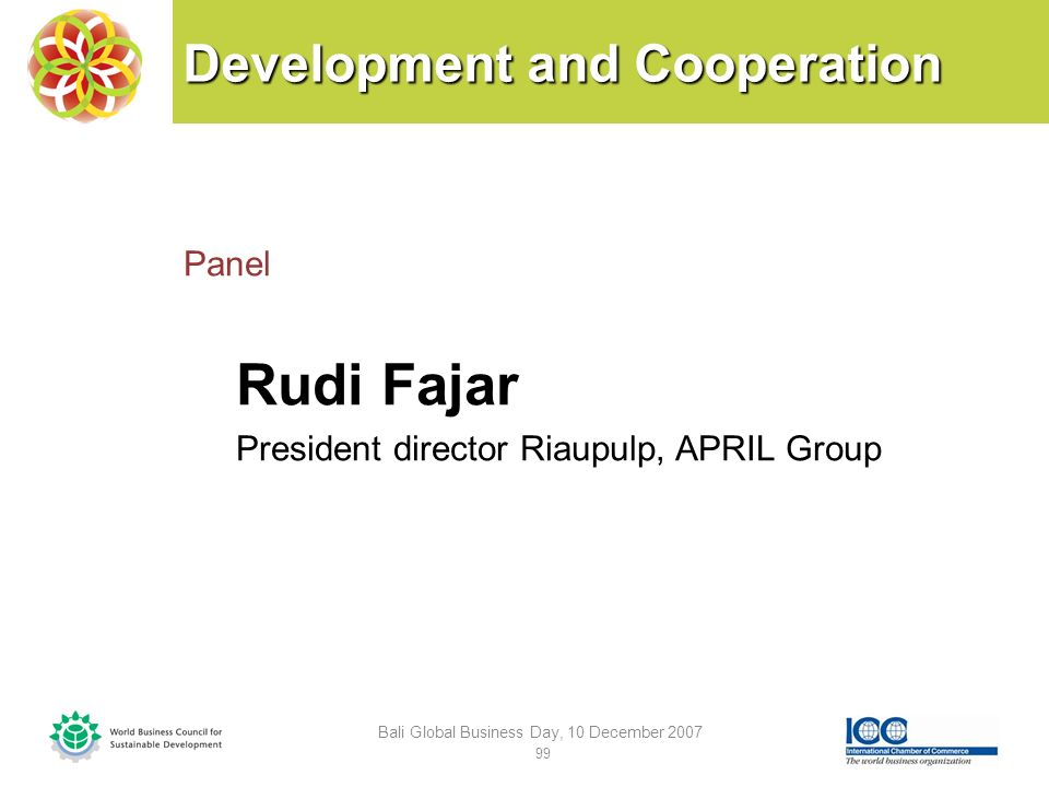 Development and Cooperation Panel Rudi Fajar President director Riaupulp, APRIL Group Bali Global Business Day, 10 December 2007 99
