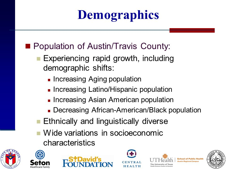 Demographics Population of Austin/Travis County: Experiencing rapid growth, including demographic shifts: Increasing Aging population Increasing Latino/Hispanic population Increasing Asian American population Decreasing African-American/Black population Ethnically and linguistically diverse Wide variations in socioeconomic characteristics