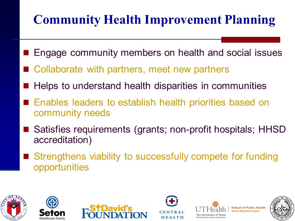 Community Health Improvement Planning Engage community members on health and social issues Collaborate with partners, meet new partners Helps to understand health disparities in communities Enables leaders to establish health priorities based on community needs Satisfies requirements (grants; non-profit hospitals; HHSD accreditation) Strengthens viability to successfully compete for funding opportunities