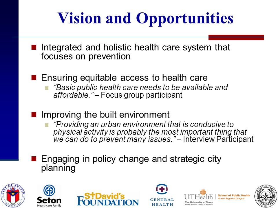 Vision and Opportunities Integrated and holistic health care system that focuses on prevention Ensuring equitable access to health care Basic public health care needs to be available and affordable.