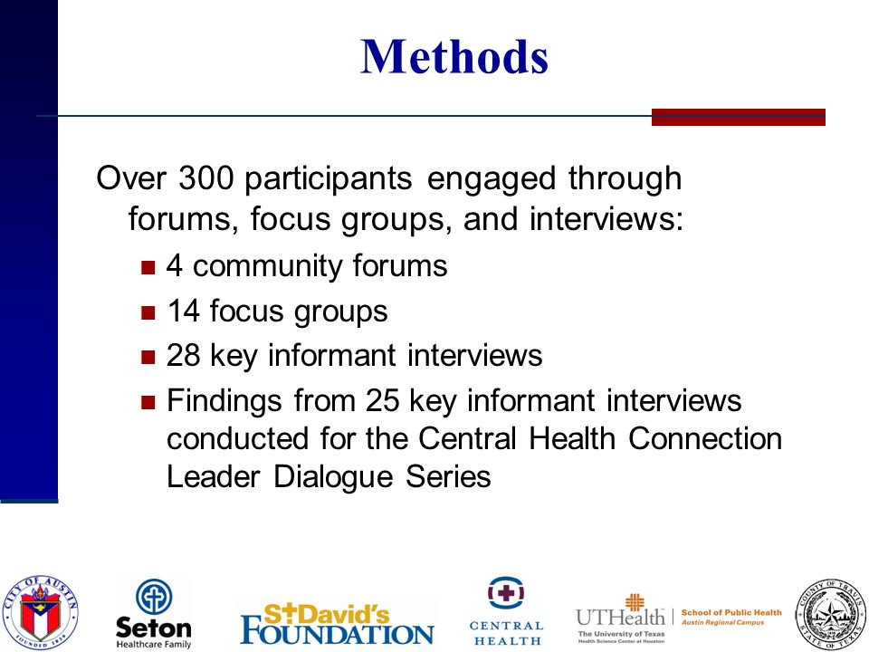 Methods Over 300 participants engaged through forums, focus groups, and interviews: 4 community forums 14 focus groups 28 key informant interviews Findings from 25 key informant interviews conducted for the Central Health Connection Leader Dialogue Series